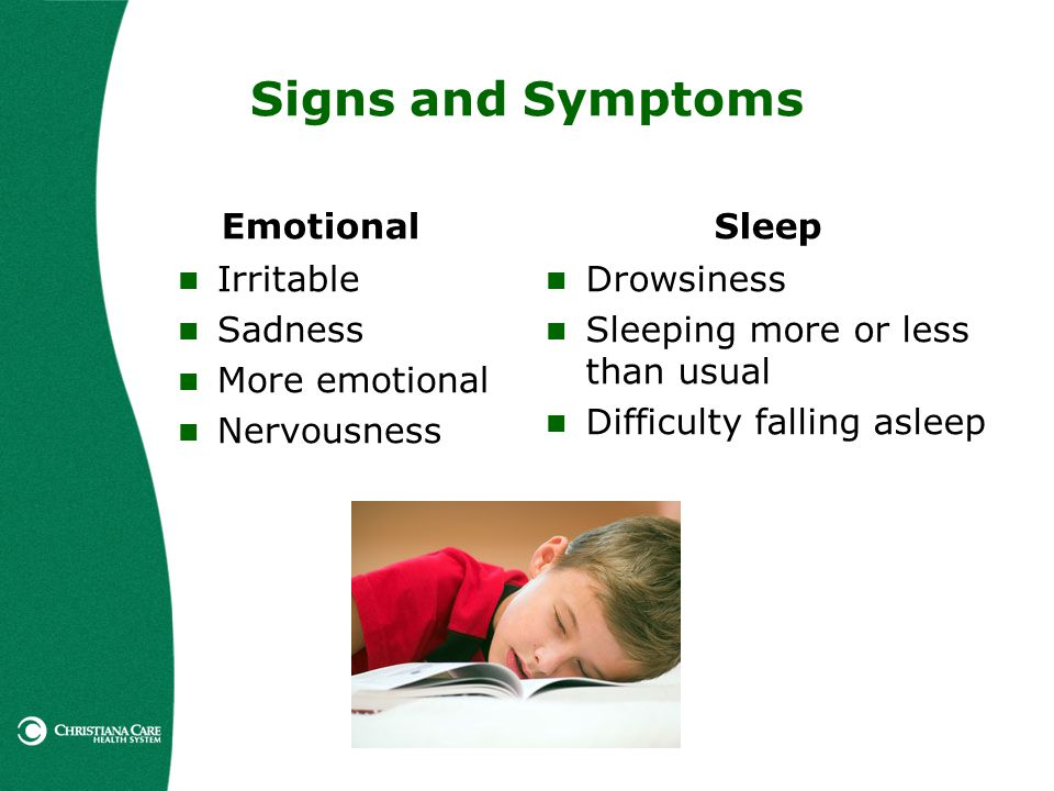 Signs and Symptoms Emotional Irritable Sadness More emotional Nervousness Sleep Drowsiness Sleeping more or less than usual Difficulty falling asleep