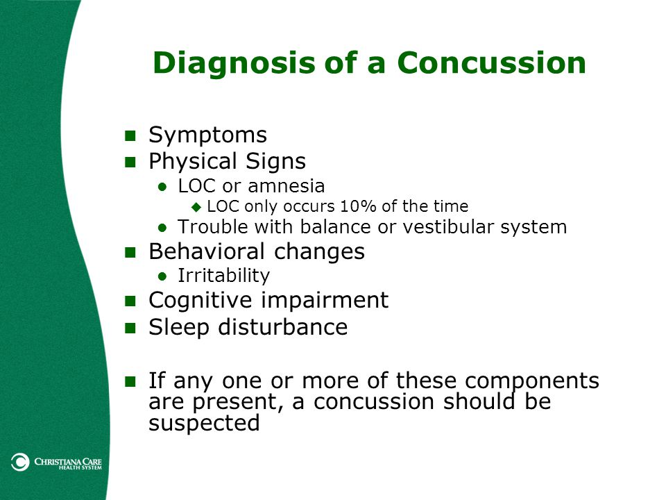 Diagnosis of a Concussion Symptoms Physical Signs LOC or amnesia LOC only occurs 10% of the time Trouble with balance or vestibular system Behavioral