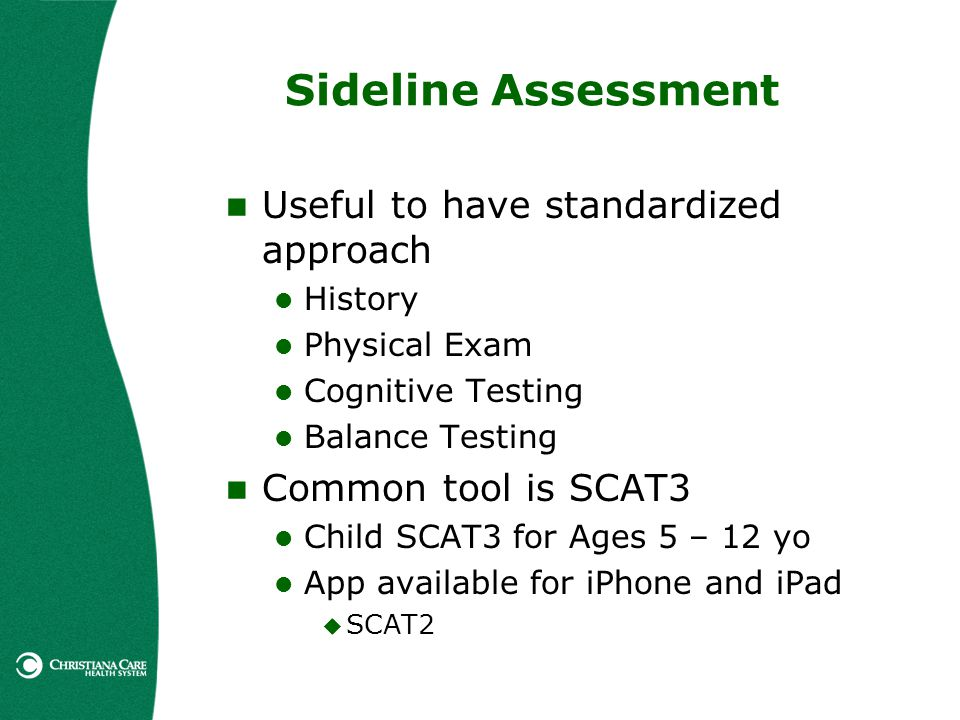 Sideline Assessment Useful to have standardized approach History Physical Exam Cognitive Testing Balance Testing Common tool is SCAT3 Child SCAT3 for