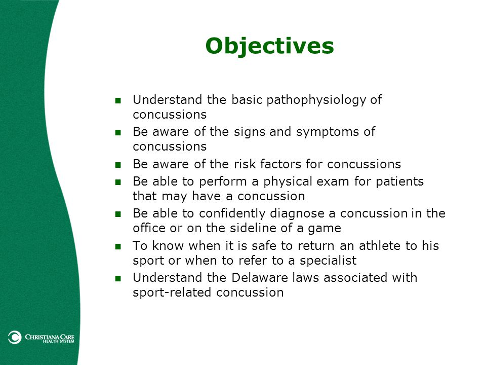 Objectives Understand the basic pathophysiology of concussions Be aware of the signs and symptoms of concussions Be aware of the risk factors for conc