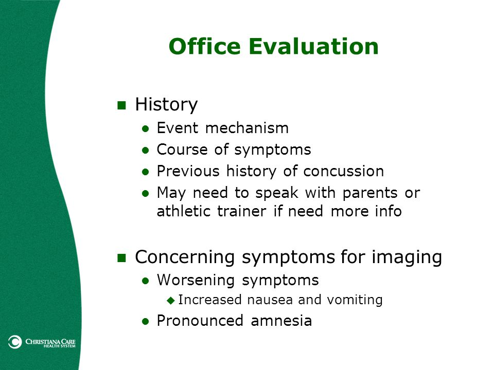 Office Evaluation History Event mechanism Course of symptoms Previous history of concussion May need to speak with parents or athletic trainer if need