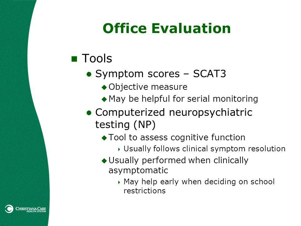 Office Evaluation Tools Symptom scores – SCAT3 Objective measure May be helpful for serial monitoring Computerized neuropsychiatric testing (NP) Tool