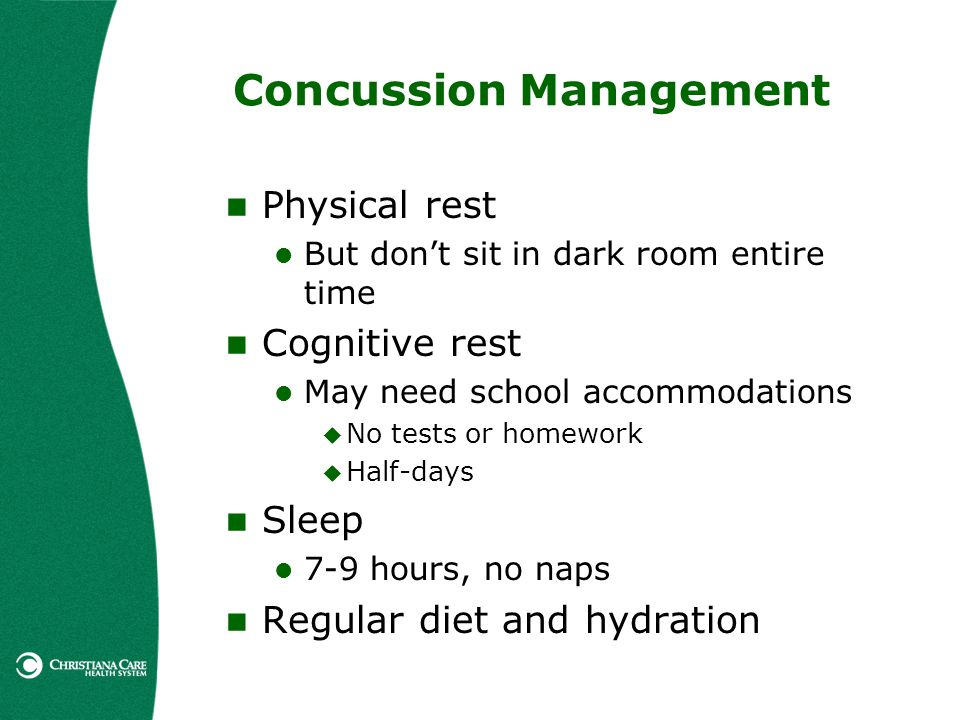Concussion Management Physical rest But dont sit in dark room entire time Cognitive rest May need school accommodations No tests or homework Half-days