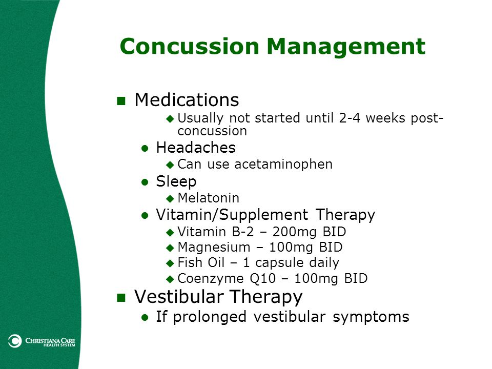 Concussion Management Medications Usually not started until 2-4 weeks post- concussion Headaches Can use acetaminophen Sleep Melatonin Vitamin/Supplem