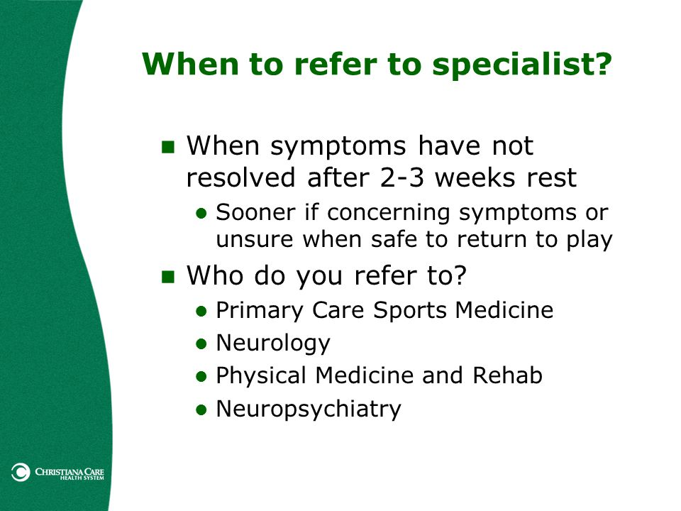 When to refer to specialist? When symptoms have not resolved after 2-3 weeks rest Sooner if concerning symptoms or unsure when safe to return to play