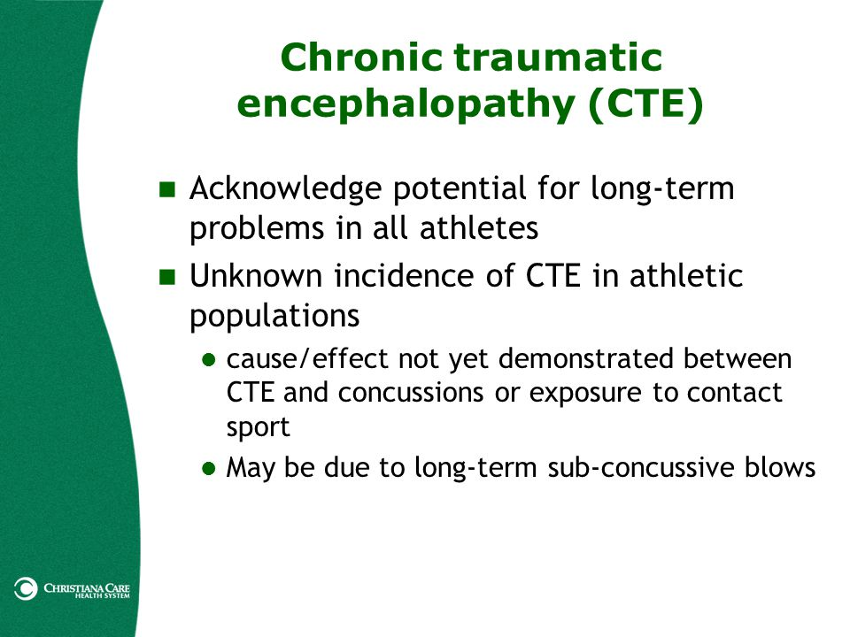 Chronic traumatic encephalopathy (CTE) Acknowledge potential for long-term problems in all athletes Unknown incidence of CTE in athletic populations c