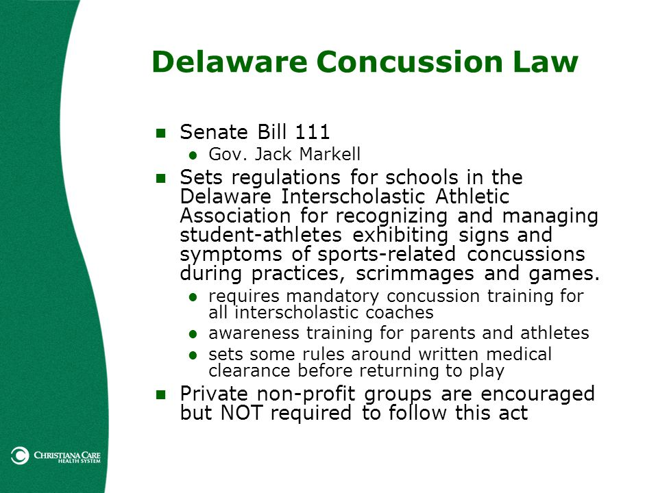 Delaware Concussion Law Senate Bill 111 Gov. Jack Markell Sets regulations for schools in the Delaware Interscholastic Athletic Association for recogn