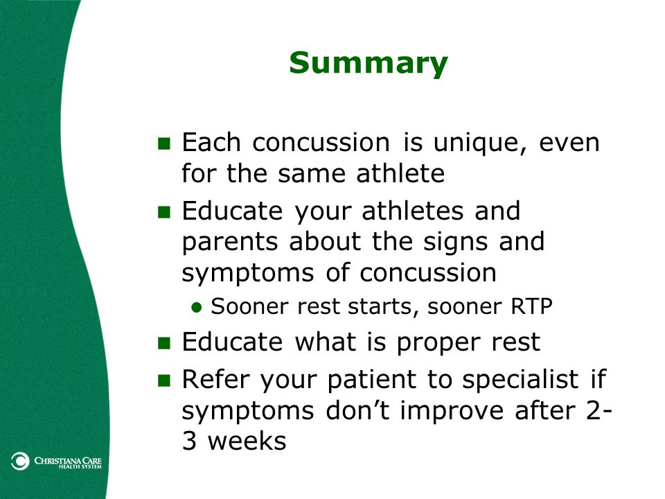 Summary Each concussion is unique, even for the same athlete Educate your athletes and parents about the signs and symptoms of concussion Sooner rest