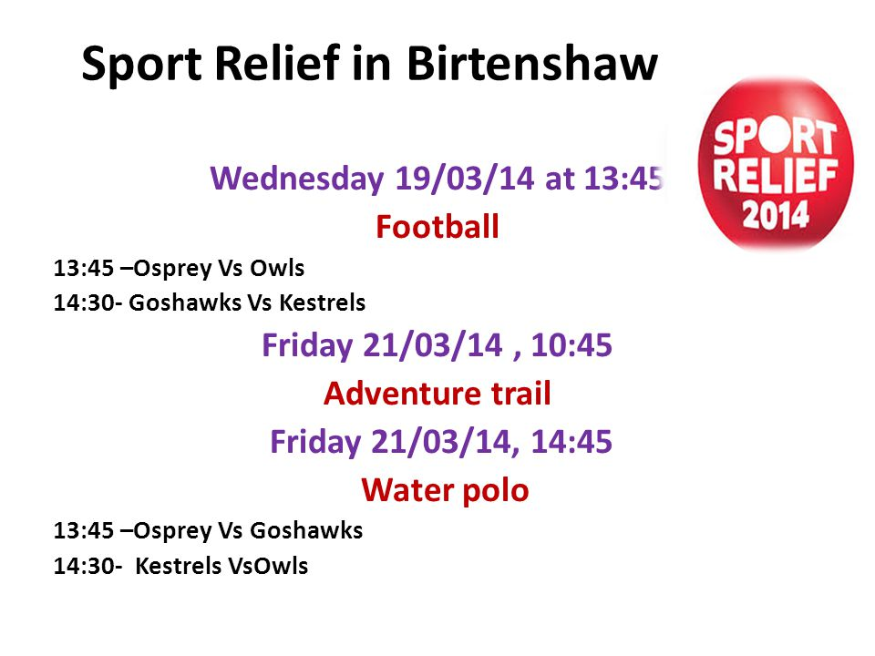Sport Relief in Birtenshaw Wednesday 19/03/14 at 13:45 Football 13:45 –Osprey Vs Owls 14:30- Goshawks Vs Kestrels Friday 21/03/14, 10:45 Adventure trail Friday 21/03/14, 14:45 Water polo 13:45 –Osprey Vs Goshawks 14:30- Kestrels VsOwls