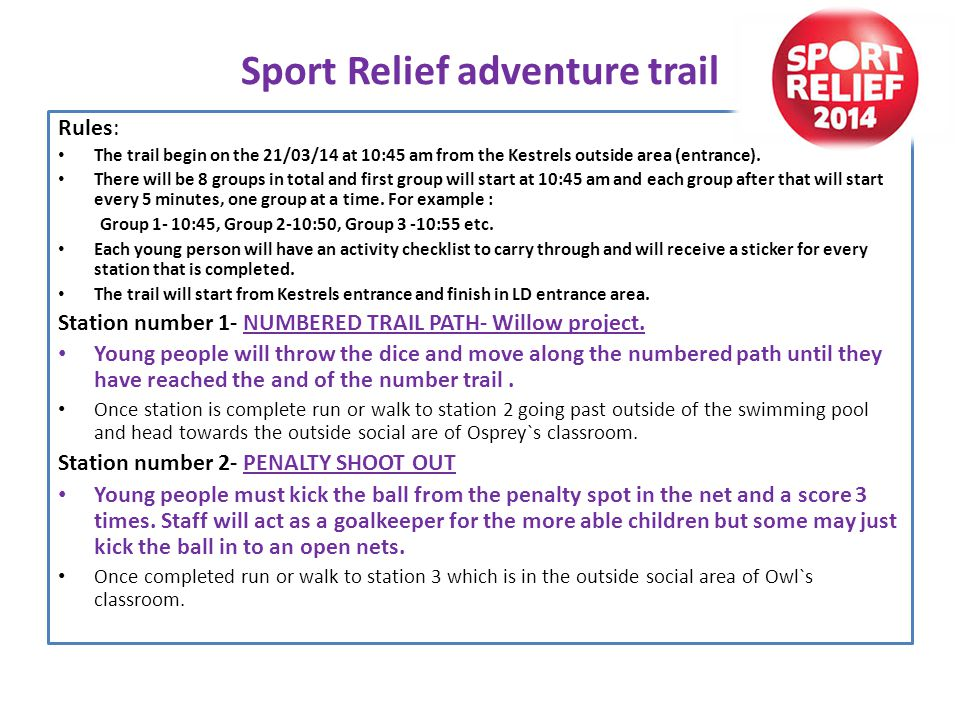 Sport Relief adventure trail Rules: The trail begin on the 21/03/14 at 10:45 am from the Kestrels outside area (entrance).