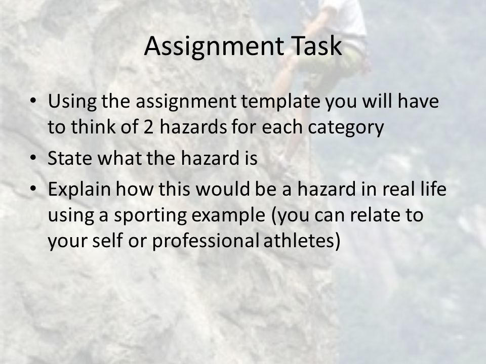Assignment Task Using the assignment template you will have to think of 2 hazards for each category State what the hazard is Explain how this would be a hazard in real life using a sporting example (you can relate to your self or professional athletes)