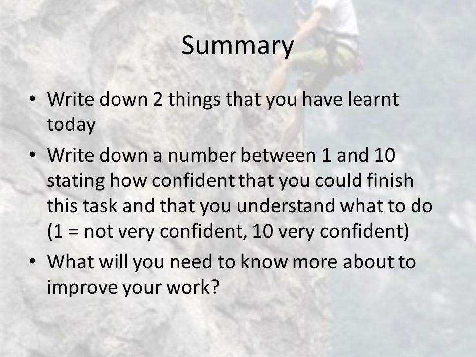 Summary Write down 2 things that you have learnt today Write down a number between 1 and 10 stating how confident that you could finish this task and that you understand what to do (1 = not very confident, 10 very confident) What will you need to know more about to improve your work