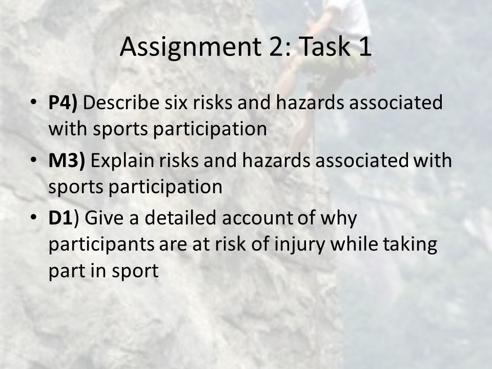 Assignment 2: Task 1 P4) Describe six risks and hazards associated with sports participation M3) Explain risks and hazards associated with sports participation D1) Give a detailed account of why participants are at risk of injury while taking part in sport