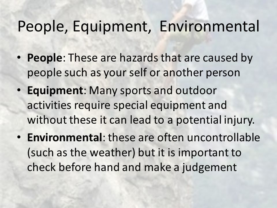 People, Equipment, Environmental People: These are hazards that are caused by people such as your self or another person Equipment: Many sports and outdoor activities require special equipment and without these it can lead to a potential injury.