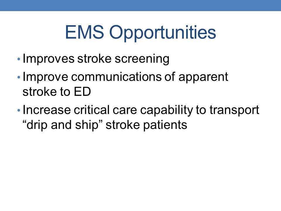 EMS Opportunities Improves stroke screening Improve communications of apparent stroke to ED Increase critical care capability to transport drip and sh