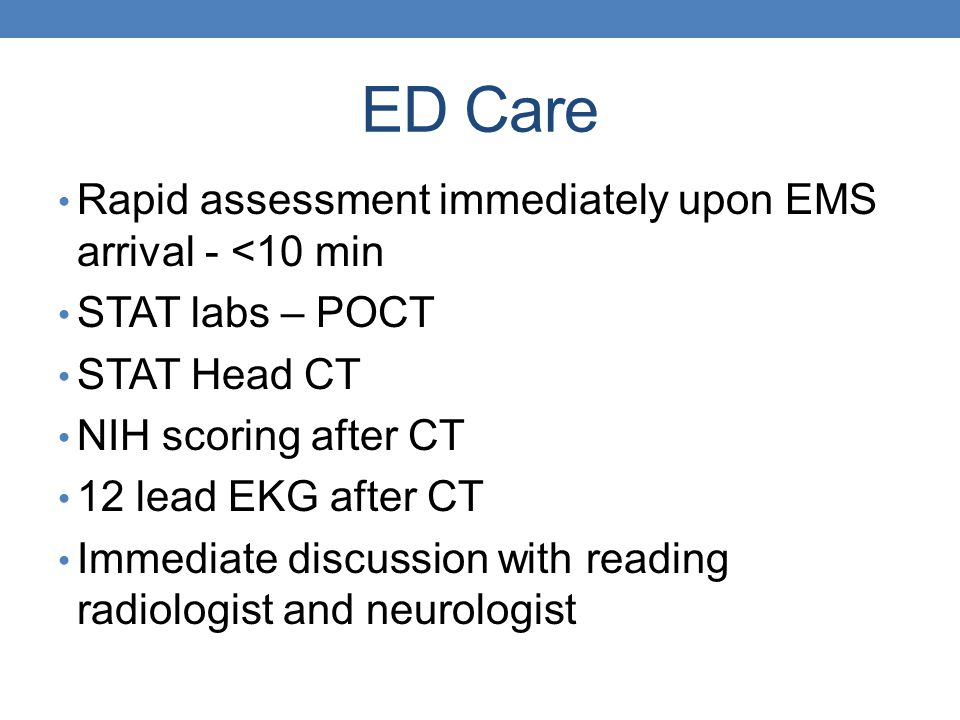 ED Care Rapid assessment immediately upon EMS arrival - <10 min STAT labs – POCT STAT Head CT NIH scoring after CT 12 lead EKG after CT Immediate disc