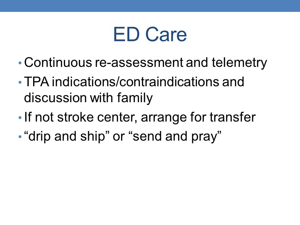 ED Care Continuous re-assessment and telemetry TPA indications/contraindications and discussion with family If not stroke center, arrange for transfer