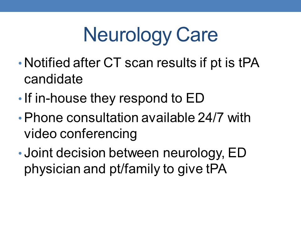 Neurology Care Notified after CT scan results if pt is tPA candidate If in-house they respond to ED Phone consultation available 24/7 with video confe