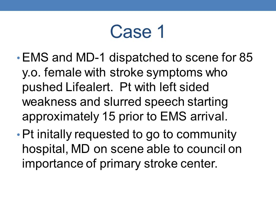 Case 1 EMS and MD-1 dispatched to scene for 85 y.o. female with stroke symptoms who pushed Lifealert. Pt with left sided weakness and slurred speech s