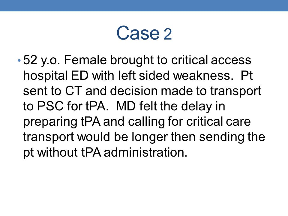 Case 2 52 y.o. Female brought to critical access hospital ED with left sided weakness. Pt sent to CT and decision made to transport to PSC for tPA. MD