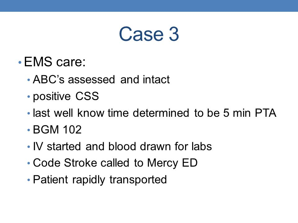 Case 3 EMS care: ABCs assessed and intact positive CSS last well know time determined to be 5 min PTA BGM 102 IV started and blood drawn for labs Code