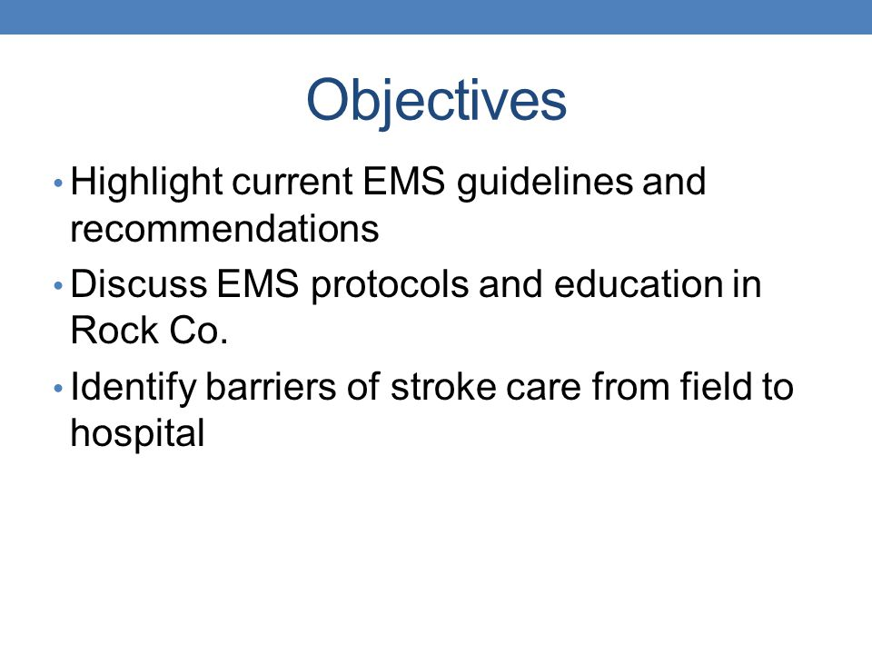 Objectives Highlight current EMS guidelines and recommendations Discuss EMS protocols and education in Rock Co. Identify barriers of stroke care from