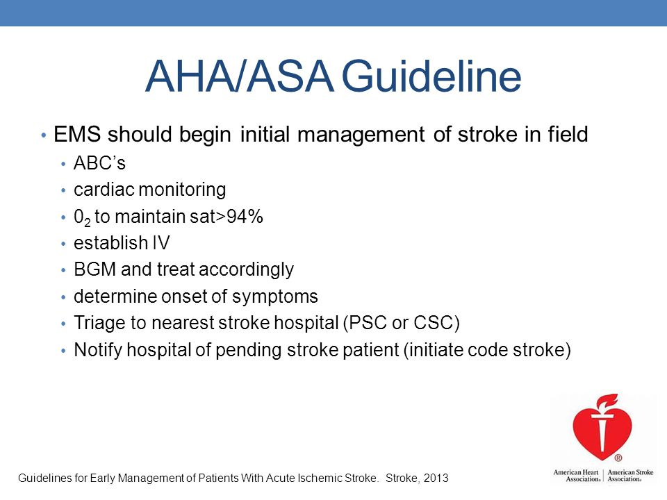 AHA/ASA Guideline EMS should begin initial management of stroke in field ABCs cardiac monitoring 0 2 to maintain sat>94% establish IV BGM and treat ac