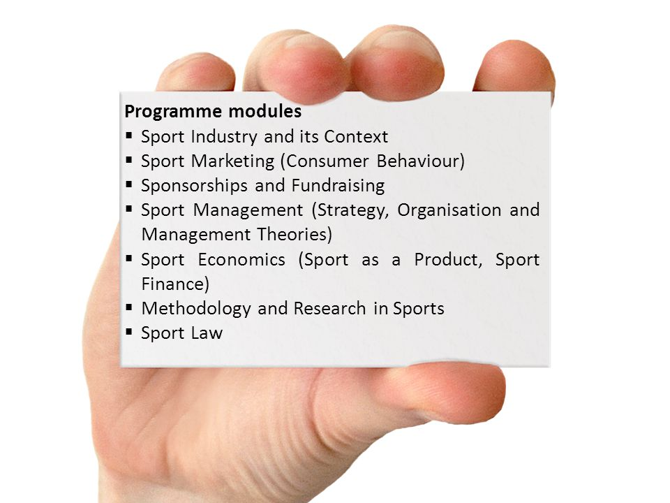 Programme modules Sport Industry and its Context Sport Marketing (Consumer Behaviour) Sponsorships and Fundraising Sport Management (Strategy, Organisation and Management Theories) Sport Economics (Sport as a Product, Sport Finance) Methodology and Research in Sports Sport Law