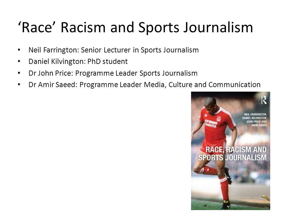 Race Racism and Sports Journalism Neil Farrington: Senior Lecturer in Sports Journalism Daniel Kilvington: PhD student Dr John Price: Programme Leader Sports Journalism Dr Amir Saeed: Programme Leader Media, Culture and Communication