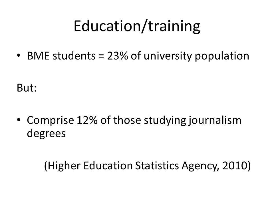 Education/training BME students = 23% of university population But: Comprise 12% of those studying journalism degrees (Higher Education Statistics Agency, 2010)