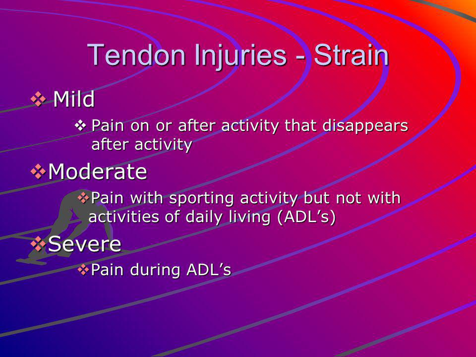 Tendon Injuries - Strain Mild Mild Pain on or after activity that disappears after activity Pain on or after activity that disappears after activity Moderate Moderate Pain with sporting activity but not with activities of daily living (ADLs) Pain with sporting activity but not with activities of daily living (ADLs) Severe Severe Pain during ADLs Pain during ADLs