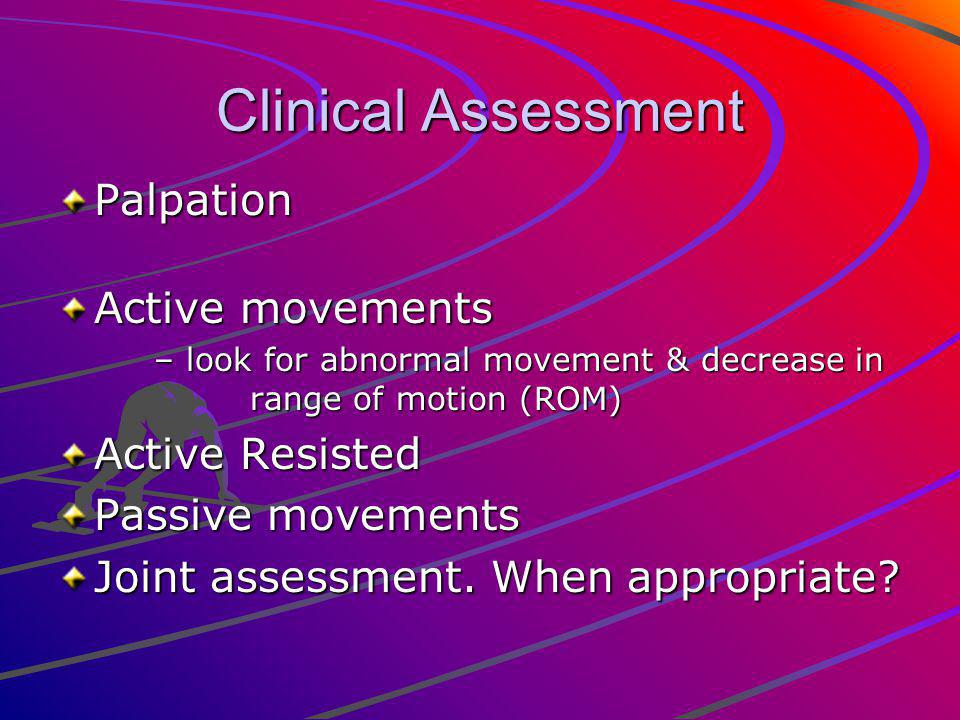 Clinical Assessment Palpation Active movements – look for abnormal movement & decrease in range of motion (ROM) Active Resisted Passive movements Joint assessment.