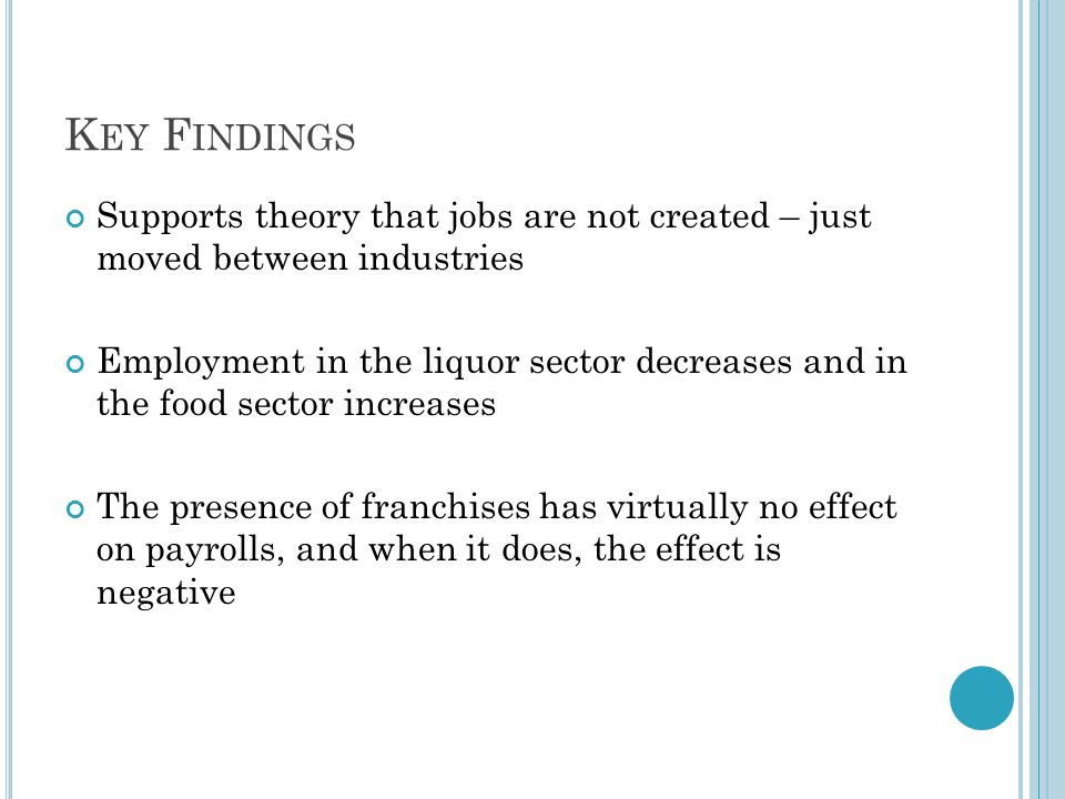 K EY F INDINGS Supports theory that jobs are not created – just moved between industries Employment in the liquor sector decreases and in the food sector increases The presence of franchises has virtually no effect on payrolls, and when it does, the effect is negative