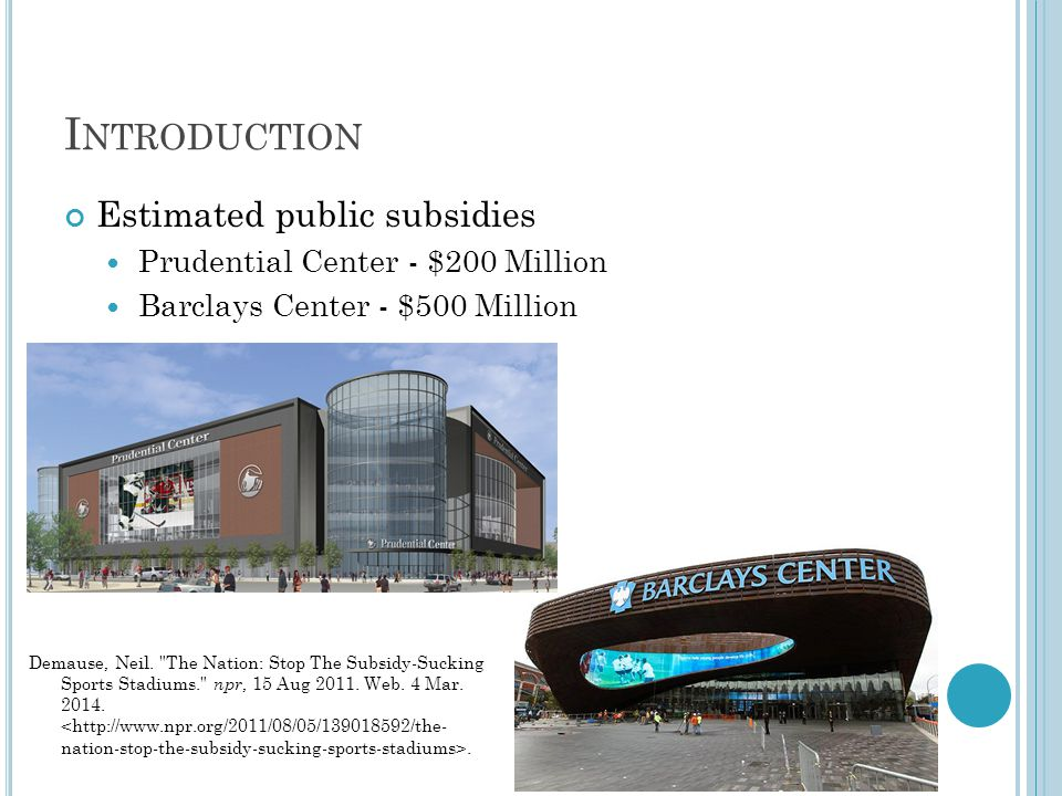 I NTRODUCTION Estimated public subsidies Prudential Center - $200 Million Barclays Center - $500 Million Demause, Neil.