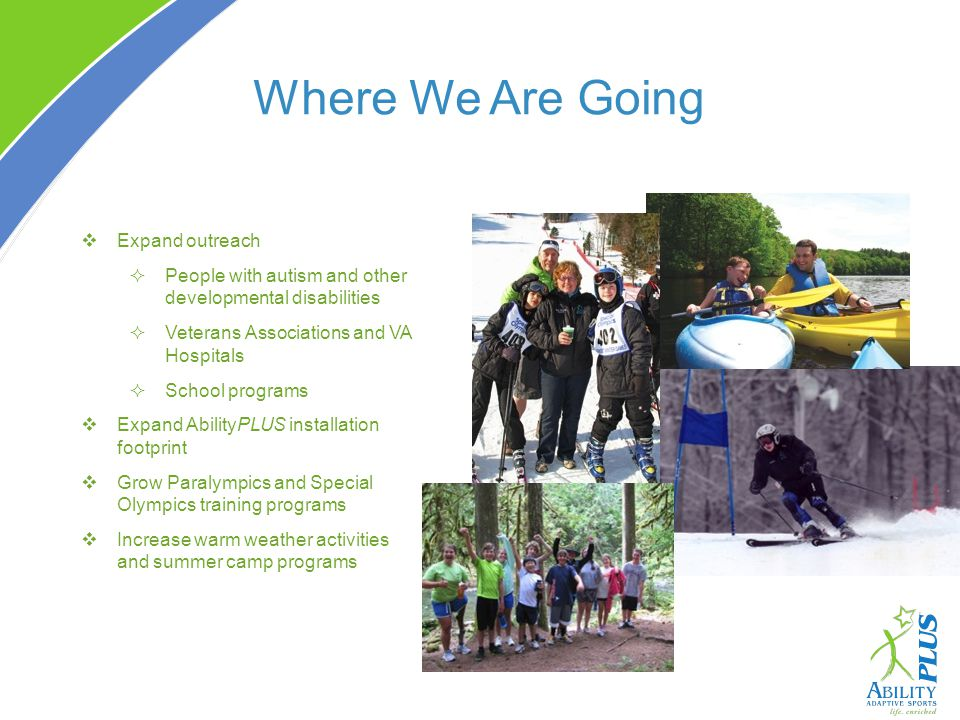 Where We Are Going Expand outreach People with autism and other developmental disabilities Veterans Associations and VA Hospitals School programs Expa