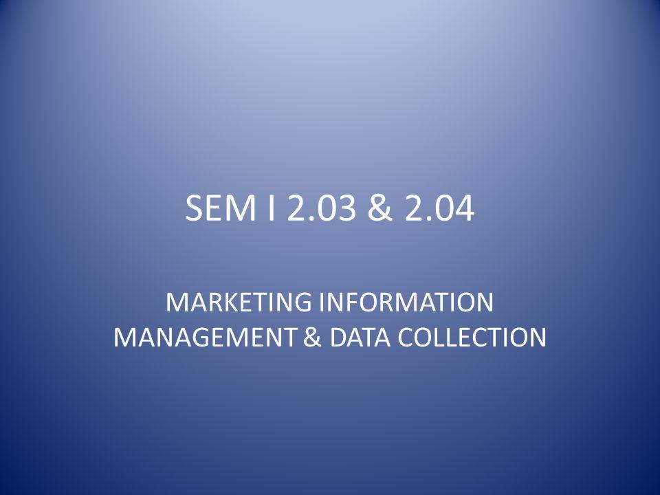 SEM I 2.03 & 2.04 MARKETING INFORMATION MANAGEMENT & DATA COLLECTION