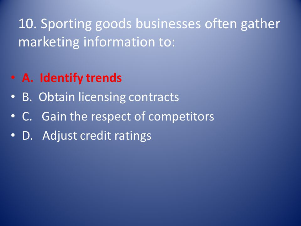 10. Sporting goods businesses often gather marketing information to: A. Identify trends B. Obtain licensing contracts C. Gain the respect of competito