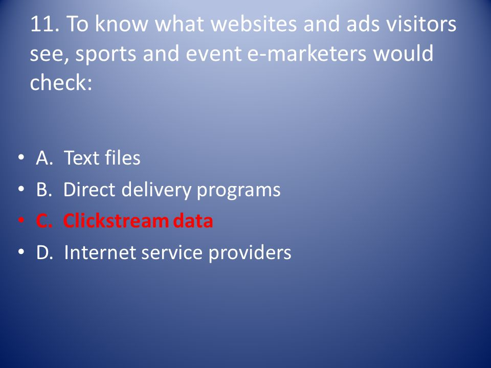 11. To know what websites and ads visitors see, sports and event e-marketers would check: A. Text files B. Direct delivery programs C. Clickstream dat