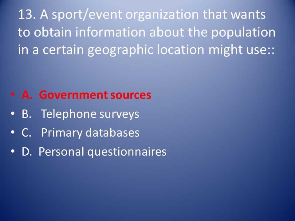 13. A sport/event organization that wants to obtain information about the population in a certain geographic location might use:: A. Government source