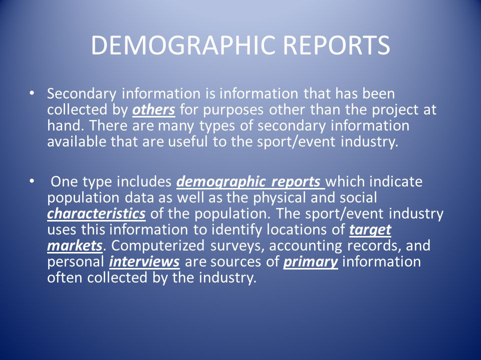 DEMOGRAPHIC REPORTS Secondary information is information that has been collected by others for purposes other than the project at hand. There are many