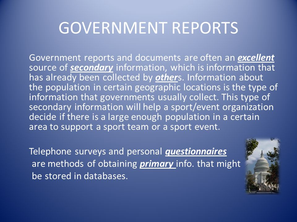 GOVERNMENT REPORTS Government reports and documents are often an excellent source of secondary information, which is information that has already been
