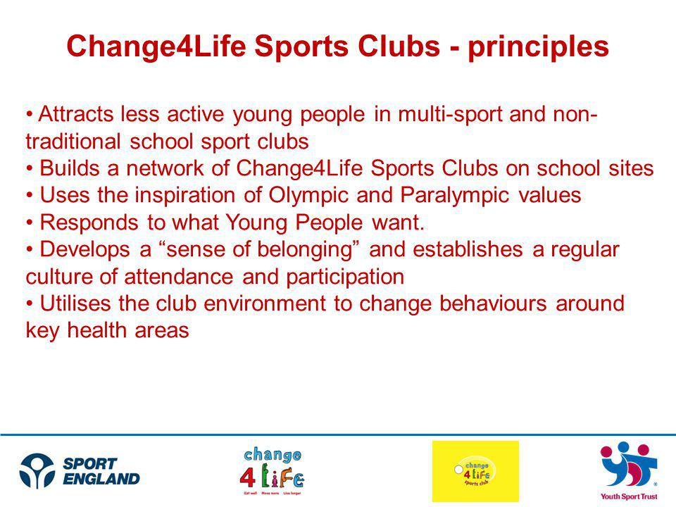 Change4Life Sports Clubs - principles Attracts less active young people in multi-sport and non- traditional school sport clubs Builds a network of Cha