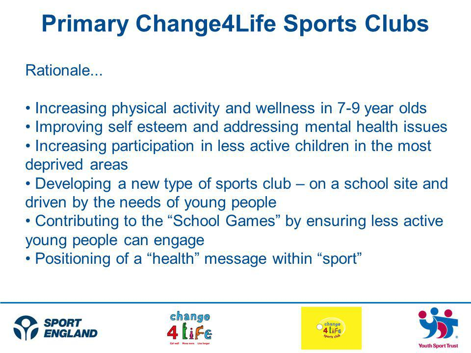 Primary Change4Life Sports Clubs Rationale... Increasing physical activity and wellness in 7-9 year olds Improving self esteem and addressing mental h