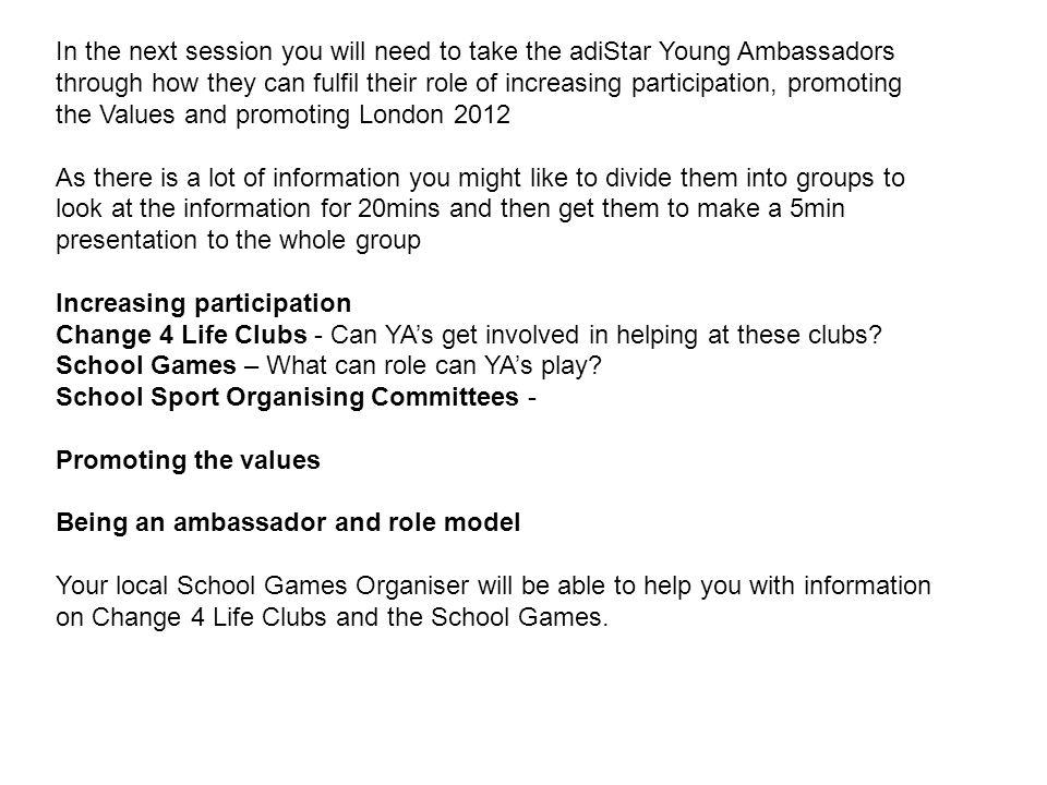 In the next session you will need to take the adiStar Young Ambassadors through how they can fulfil their role of increasing participation, promoting