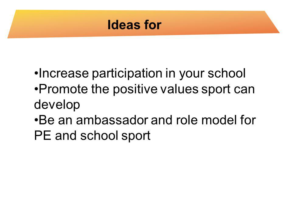 Ideas for Increase participation in your school Promote the positive values sport can develop Be an ambassador and role model for PE and school sport