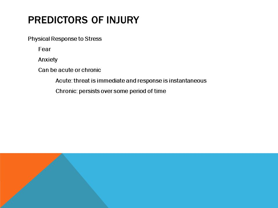 PREDICTORS OF INJURY Physical Response to Stress Fear Anxiety Can be acute or chronic Acute: threat is immediate and response is instantaneous Chronic: persists over some period of time