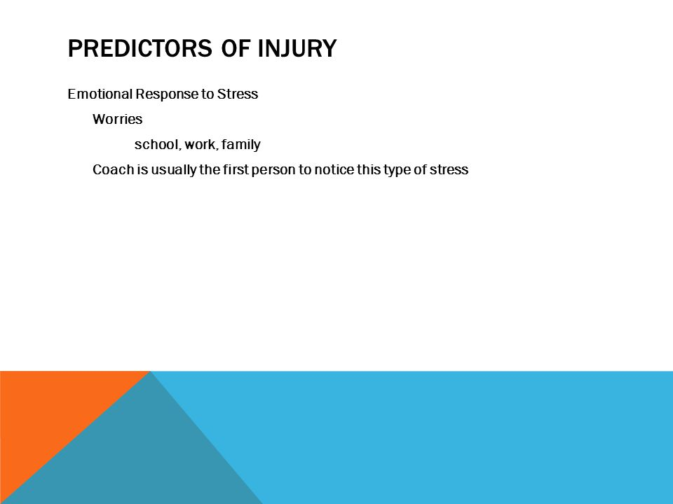 PREDICTORS OF INJURY Emotional Response to Stress Worries school, work, family Coach is usually the first person to notice this type of stress