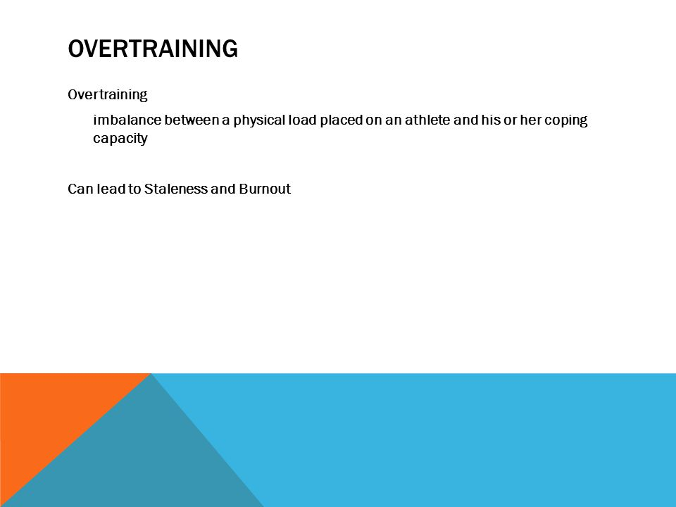 OVERTRAINING Overtraining imbalance between a physical load placed on an athlete and his or her coping capacity Can lead to Staleness and Burnout