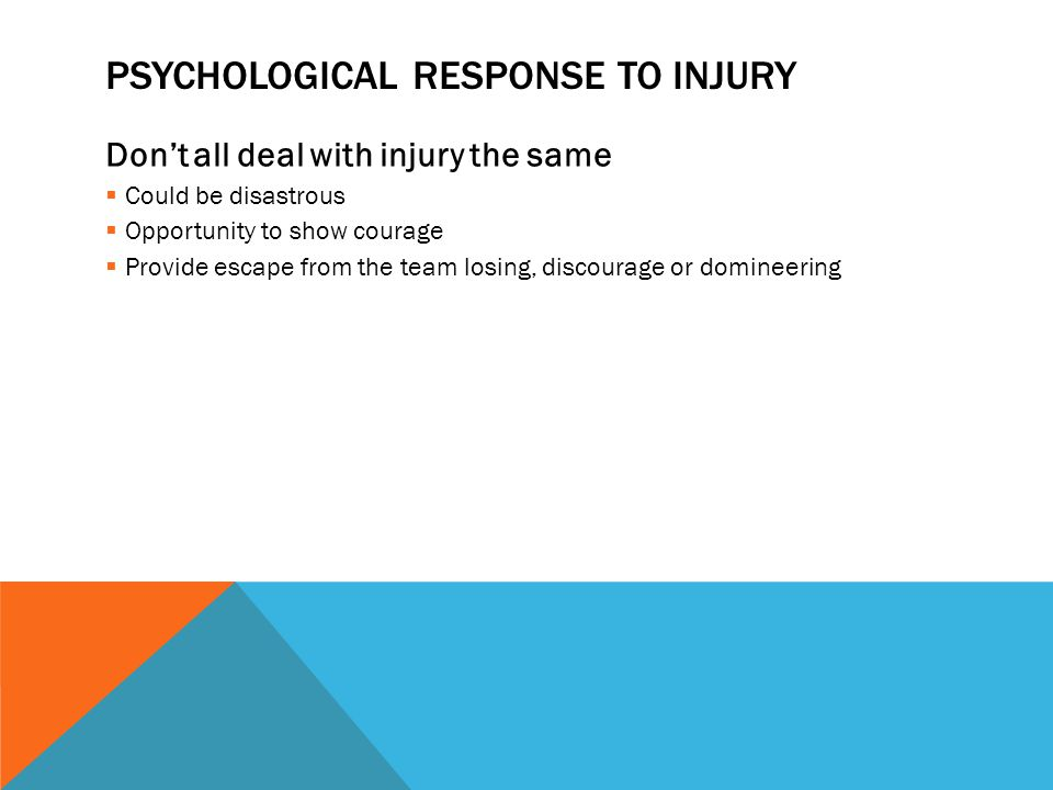 PSYCHOLOGICAL RESPONSE TO INJURY Dont all deal with injury the same Could be disastrous Opportunity to show courage Provide escape from the team losing, discourage or domineering