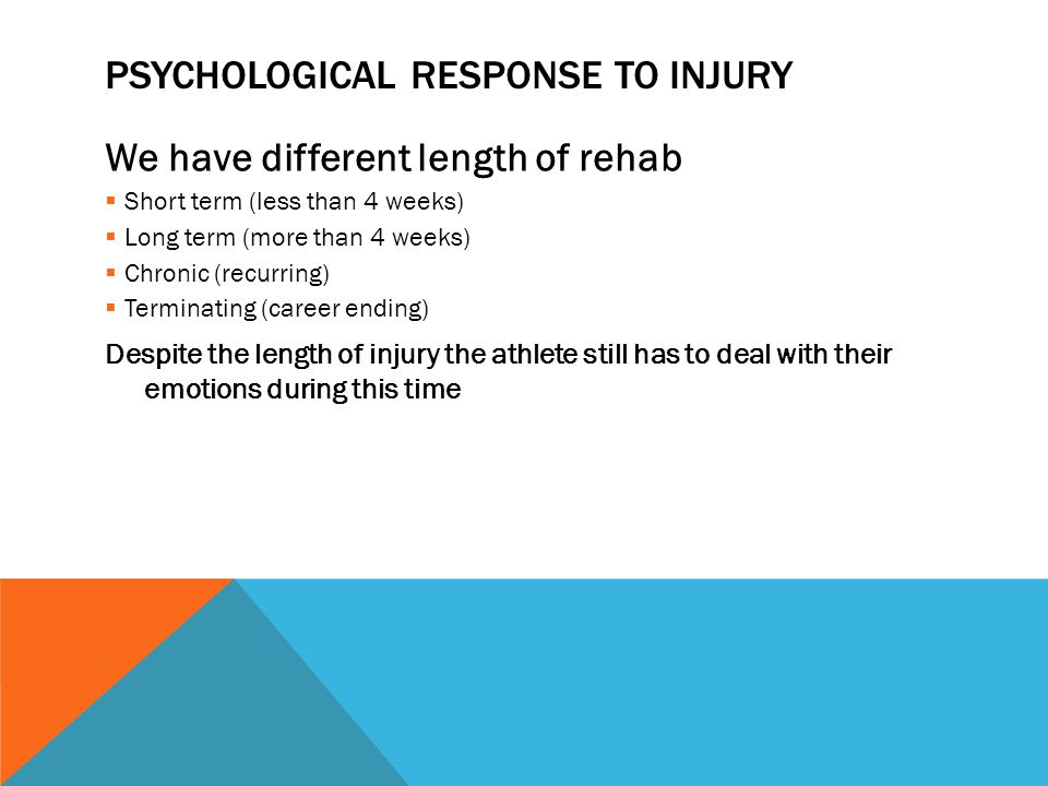 PSYCHOLOGICAL RESPONSE TO INJURY We have different length of rehab Short term (less than 4 weeks) Long term (more than 4 weeks) Chronic (recurring) Terminating (career ending) Despite the length of injury the athlete still has to deal with their emotions during this time